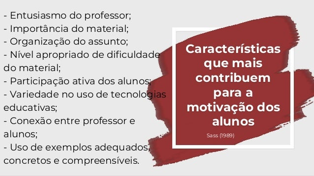 Características que mais contribuem para a motivação dos alunos - Entusiasmo do professor; - Importância do material; - Or...