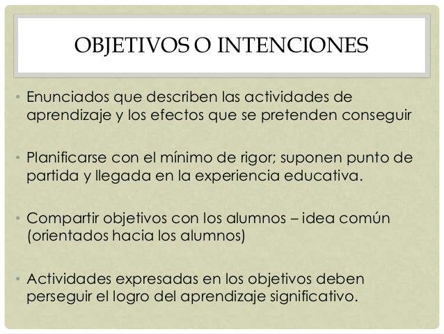 OBJETIVOS O INTENCIONES • Enunciados que describen las actividades de aprendizaje y los efectos que se pretenden conseguir...