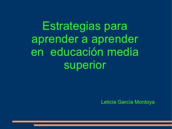 Estrategias para aprender a aprender en  educación media superior Leticia García Montoya