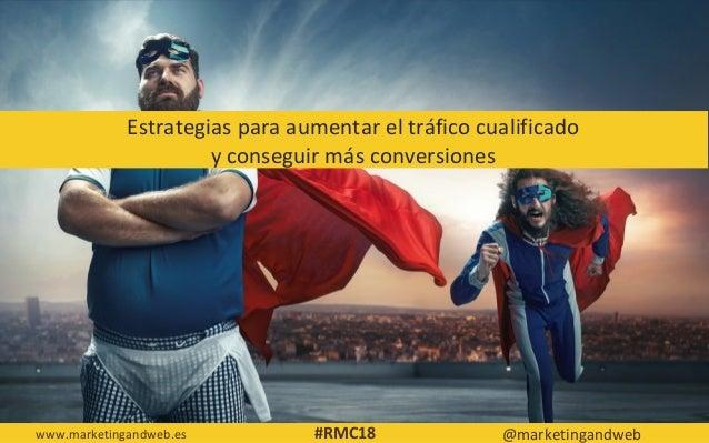 Estrategias para aumentar el tráfico cualificado y conseguir más conversiones www.marketingandweb.es @marketingandweb#RMC18
