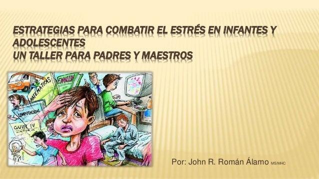ESTRATEGIAS PARA COMBATIR EL ESTRÉS EN INFANTES Y  ADOLESCENTES  UN TALLER PARA PADRES Y MAESTROS  Por: John R. Román Álam...