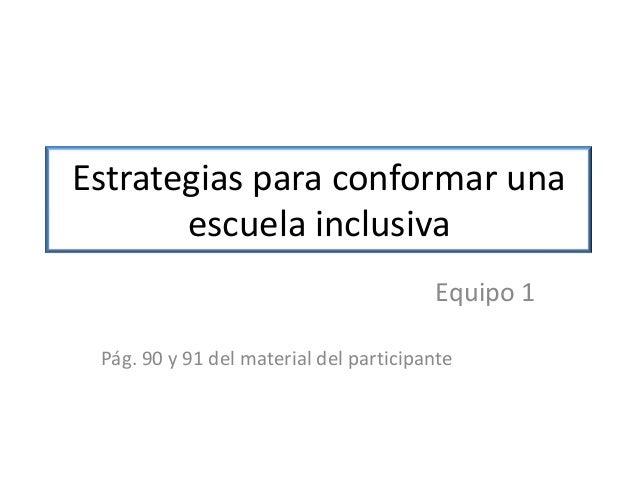 Estrategias para conformar una escuela inclusiva Equipo 1 Pág. 90 y 91 del material del participante