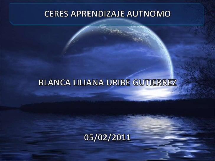 CERES APRENDIZAJE AUTNOMO <br />BLANCA LILIANA URIBE GUTIERREZ<br />05/02/2011<br />
