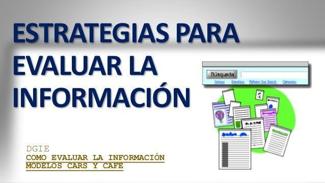 ESTRATEGIAS PARA EVALUAR LA INFORMACIÓN DGIE COMO EVALUAR LA INFORMACIÓN MODELOS CARS Y CAFE