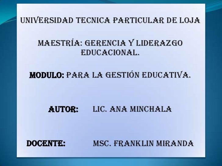 UNIVERSIDAD TECNICA PARTICULAR DE LOJA<br />MAESTRÍA: Gerencia y Liderazgo educacional.<br />MODULO: Para la gestión educa...