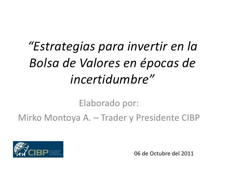 """""""Estrategias para invertir en la Bolsa de Valores en épocas de incertidumbre""""<br />Elaborado por:<br />Mirko Montoya A. – ..."""