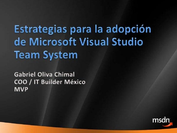 Estrategiaspara la adopción de Microsoft Visual Studio Team System<br />Gabriel Oliva Chimal<br />COO / IT Builder México<...