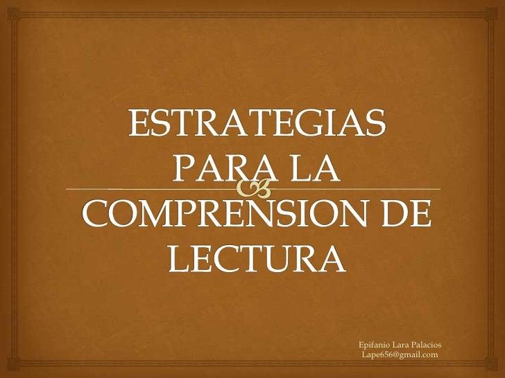 ESTRATEGIAS PARA LA COMPRENSION DE LECTURA<br />Epifanio Lara Palacios Lape656@gmail.com<br />