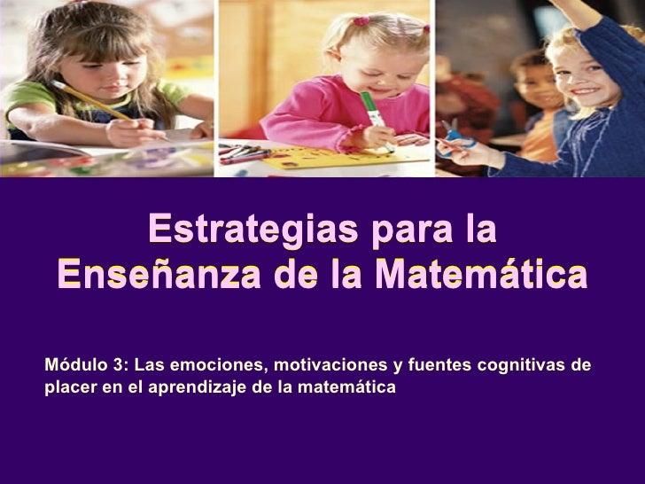 Estrategias para la Enseñanza de la Matemática Módulo 3: Las emociones, motivaciones y fuentes cognitivas de placer en el ...