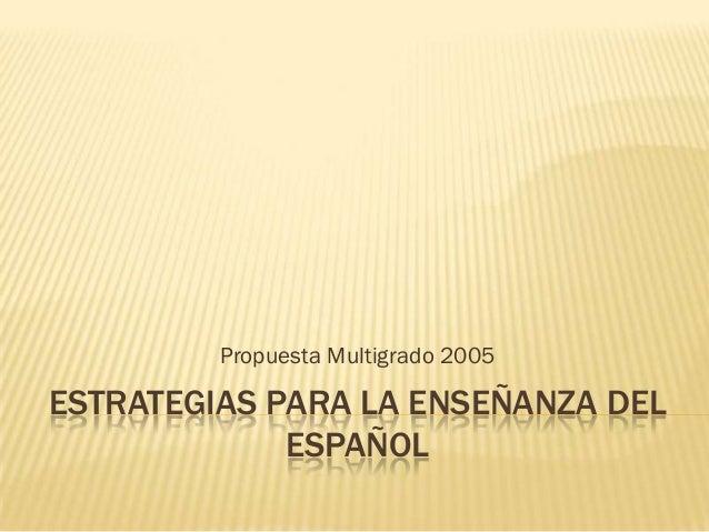 Propuesta Multigrado 2005ESTRATEGIAS PARA LA ENSEÑANZA DEL             ESPAÑOL