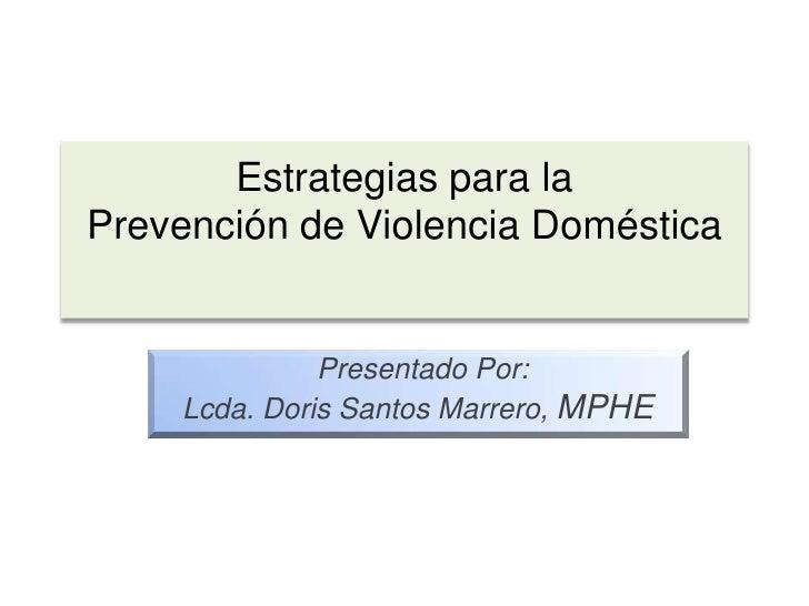 Estrategias para la Prevención de Violencia Doméstica <br />PresentadoPor:<br />Lcda. Doris Santos Marrero, MPHE<br />