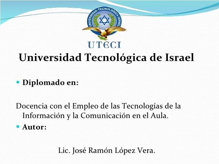 <ul><li>Universidad Tecnológica de Israel  </li></ul><ul><li>Diplomado en:  </li></ul><ul><li>Docencia con el Empleo de la...