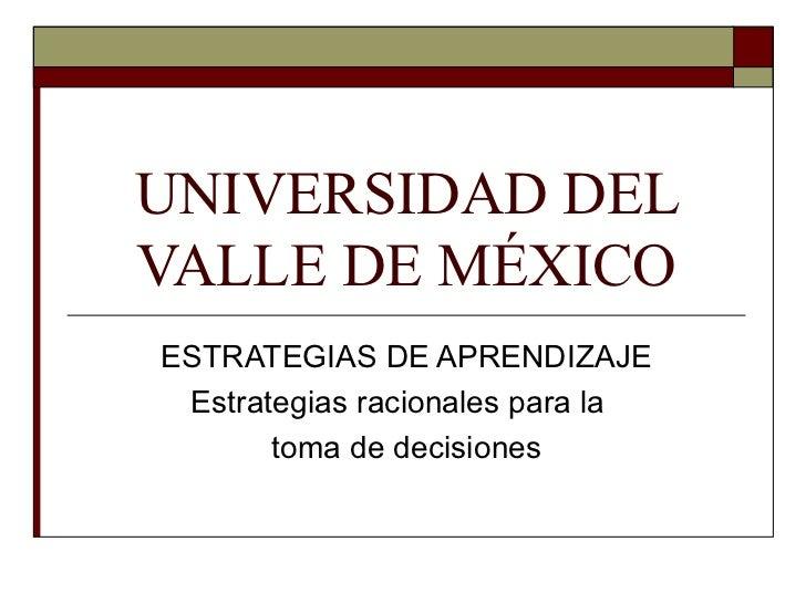 UNIVERSIDAD DEL VALLE DE MÉXICO ESTRATEGIAS DE APRENDIZAJE Estrategias racionales para la  toma de decisiones