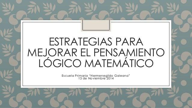 """ESTRATEGIAS PARA  MEJORAR EL PENSAMIENTO  LÓGICO MATEMÁTICO  Escuela Primaria """"Hermenegildo Galeana""""  13 de Noviembre 2014"""