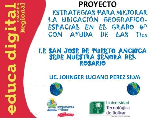 PROYECTO ESTRATEGIAS PARA MEJORAR LA UBICACIÓN GEOGRAFICO- ESPACIAL EN EL GRADO 4° CON AYUDA DE LAS Tics I.E SAN JOSE DE P...