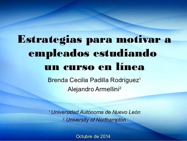 Estrategias para motivar a  empleados estudiando  un curso en línea  Brenda Cecilia Padilla Rodríguez1  Alejandro Armellin...