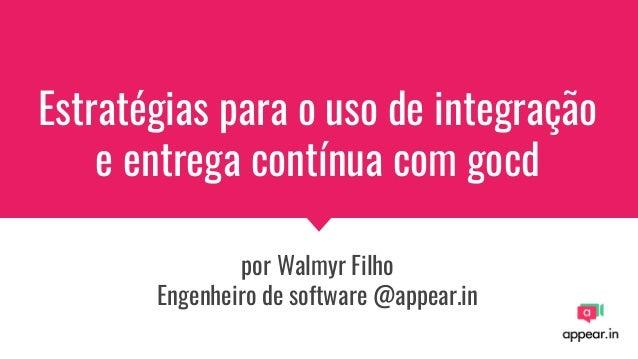 Estratégias para o uso de integração e entrega contínua com gocd por Walmyr Filho Engenheiro de software @appear.in