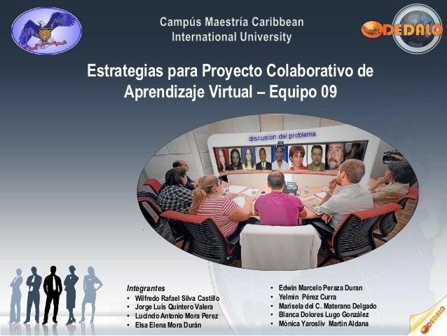 Estrategias para Proyecto Colaborativo deAprendizaje Virtual – Equipo 09Integrantes• Wilfredo Rafael Silva Castillo• Jorge...