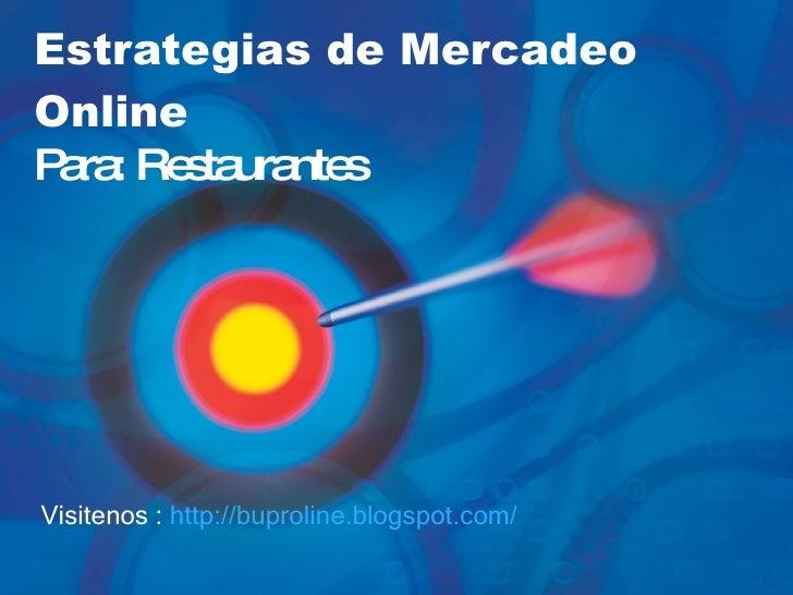Estrategias de Mercadeo Online   Para: Restaurantes Visitenos :  http:// buproline.blogspot.com /