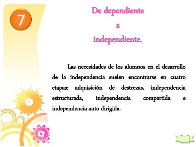 De dependiente a independiente. Las necesidades de los alumnos en el desarrollo de la independencia suelen encontrarse en ...