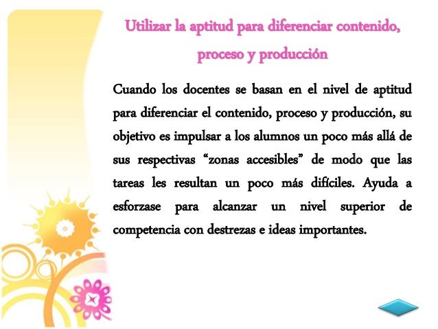 Cuando los docentes se basan en el nivel de aptitud para diferenciar el contenido, proceso y producción, su objetivo es im...