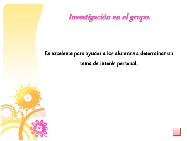 Es excelente para ayudar a los alumnos a determinar un tema de interés personal. Investigación en el grupo.