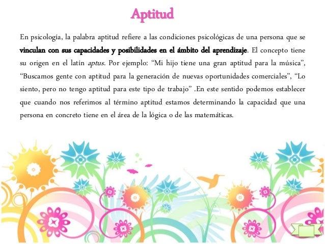 Aptitud En psicología, la palabra aptitud refiere a las condiciones psicológicas de una persona que se vinculan con sus ca...