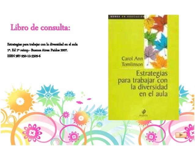 Libro de consulta: Estrategias para trabajar con la diversidad en el aula 1ª. Ed 1ª reimp.- Buenos Aires: Paidos 2007. ISB...