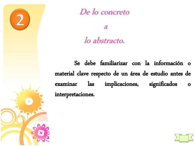 De lo concreto a lo abstracto. Se debe familiarizar con la información o material clave respecto de un área de estudio ant...