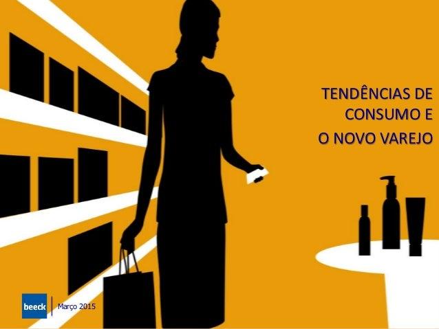 Tendências de Consumo e o Novo Varejo TENDÊNCIAS DE CONSUMO E O NOVO VAREJO Março 2015