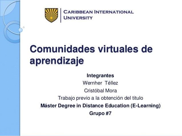 Comunidades virtuales de aprendizaje Integrantes Wernher Téllez Cristóbal Mora Trabajo previo a la obtención del titulo Má...