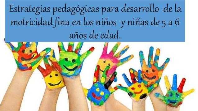 Estrategias pedagógicas para desarrollo de la  motricidad fina en los niños y niñas de 5 a 6  años de edad.