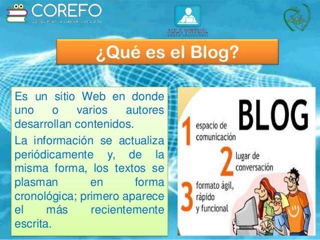 ¿Qué es el Blog? Es un sitio Web en donde uno o varios autores desarrollan contenidos. La información se actualiza periódi...