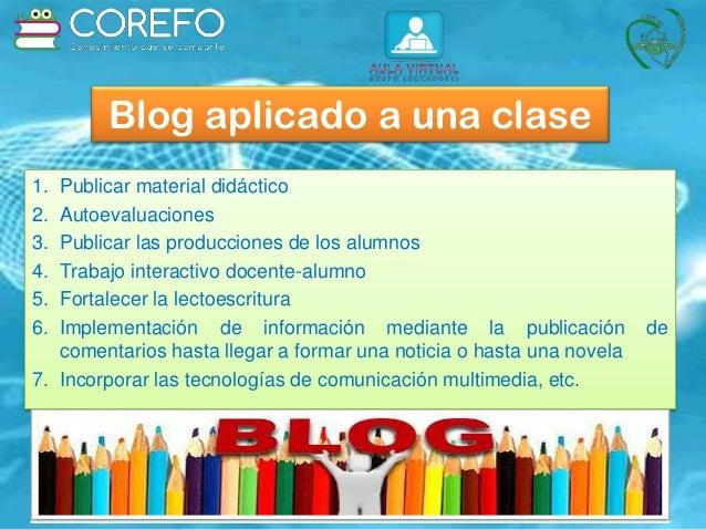 Blog aplicado a una clase 1. Publicar material didáctico 2. Autoevaluaciones 3. Publicar las producciones de los alumnos 4...