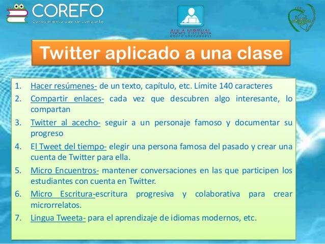 Twitter aplicado a una clase 1. Hacer resúmenes- de un texto, capítulo, etc. Límite 140 caracteres 2. Compartir enlaces- c...
