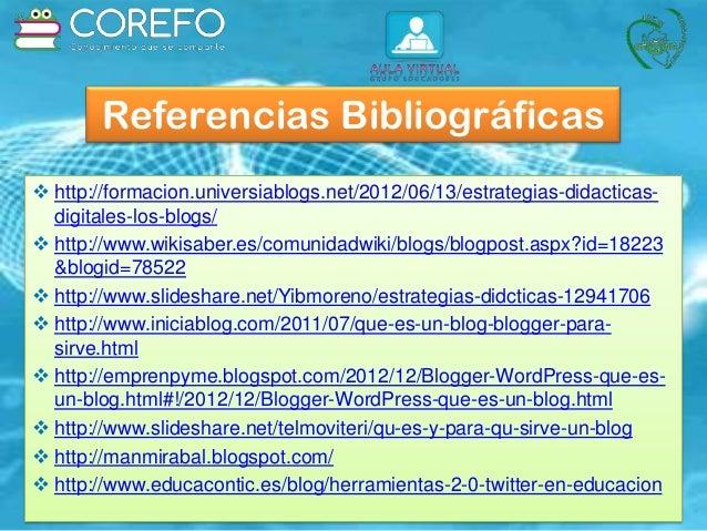 Referencias Bibliográficas  http://formacion.universiablogs.net/2012/06/13/estrategias-didacticas- digitales-los-blogs/ ...