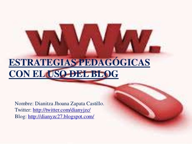 ESTRATEGIAS PEDAGÓGICAS CON EL USO DEL BLOG Nombre: Dianitza Jhoana Zapata Castillo. Twitter: http://twitter.com/dianyjzc/...