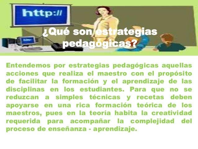 ¿Qué son estrategias pedagógicas? Entendemos por estrategias pedagógicas aquellas acciones que realiza el maestro con el p...