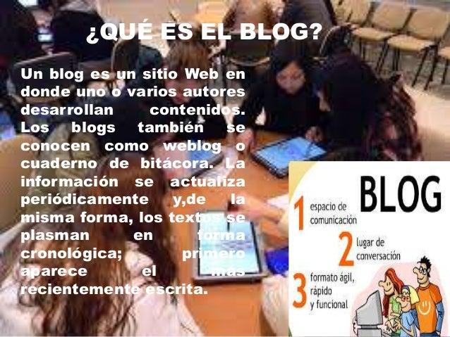 ¿QUÉ ES EL BLOG? Un blog es un sitio Web en donde uno o varios autores desarrollan contenidos. Los blogs también se conoce...