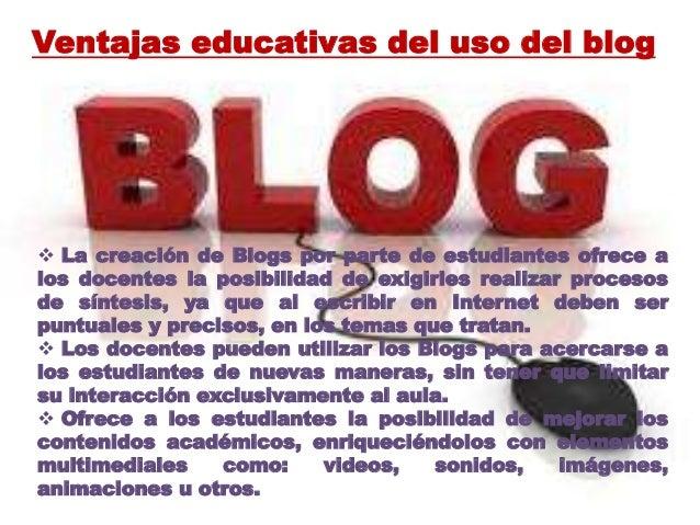 Ventajas educativas del uso del blog  La creación de Blogs por parte de estudiantes ofrece a los docentes la posibilidad ...