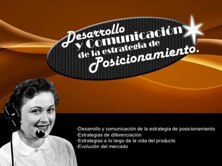 <ul><li>Desarrollo y comunicación de la estrategia de posicionamiento </li></ul><ul><li>Estrategias de diferenciación </li...