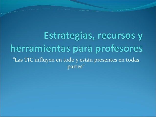"""""""Las TIC influyen en todo y están presentes en todas  partes"""""""