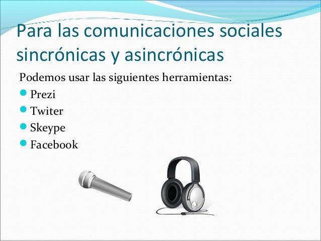Para las comunicaciones sociales  sincrónicas y asincrónicas  Podemos usar las siguientes herramientas:  Prezi  Twiter  ...