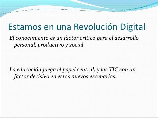 Estamos en una Revolución Digital  El conocimiento es un factor crítico para el desarrollo  personal, productivo y social....