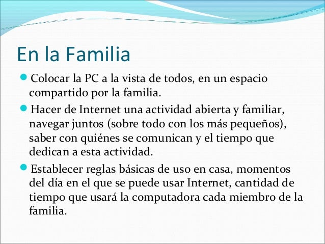En la Familia  Colocar la PC a la vista de todos, en un espacio  compartido por la familia.  Hacer de Internet una activ...