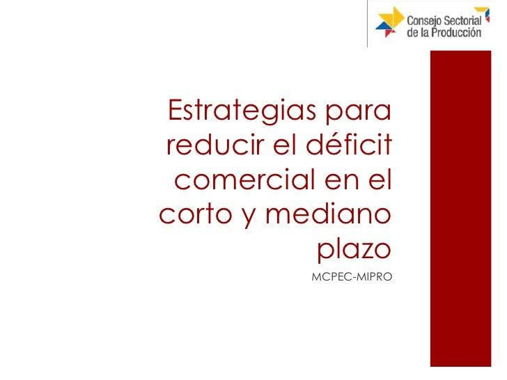 Estrategias para reducir el déficit comercial en el corto y mediano plazo <ul><li>MCPEC-MIPRO </li></ul>