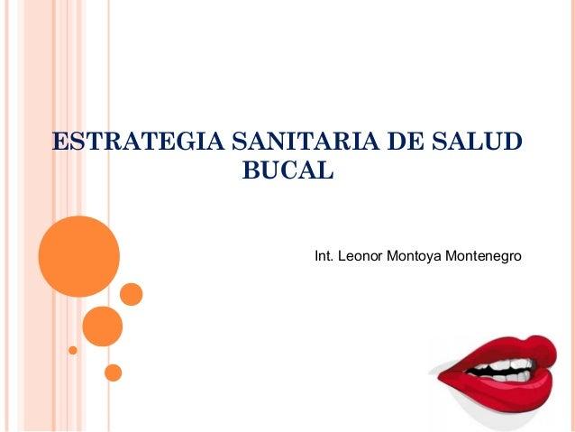 ESTRATEGIA SANITARIA DE SALUD            BUCAL                Int. Leonor Montoya Montenegro