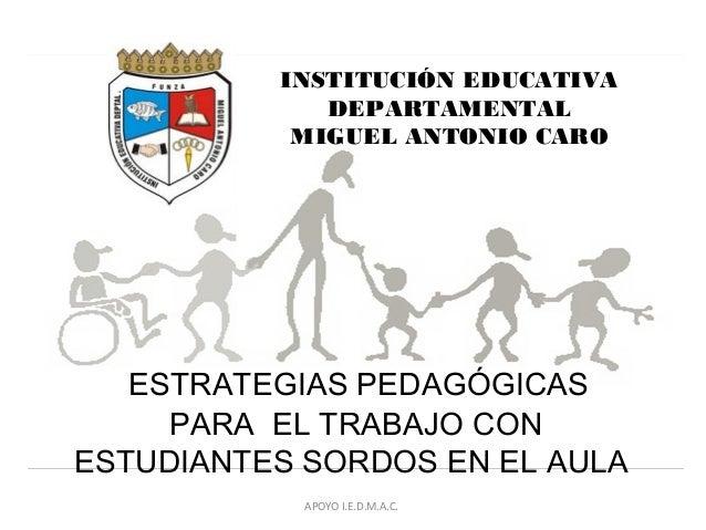 INSTITUCIÓN EDUCATIVA DEPARTAMENTAL MIGUEL ANTONIO CARO ESTRATEGIAS PEDAGÓGICAS PARA EL TRABAJO CON ESTUDIANTES SORDOS EN ...
