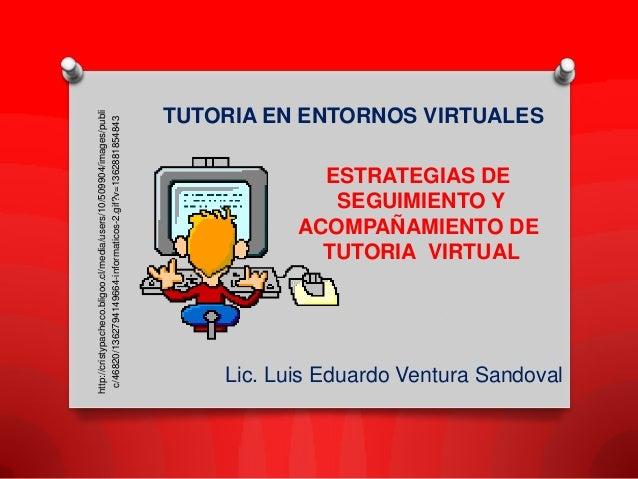 Lic. Luis Eduardo Ventura Sandoval TUTORIA EN ENTORNOS VIRTUALES ESTRATEGIAS DE SEGUIMIENTO Y ACOMPAÑAMIENTO DE TUTORIA VI...