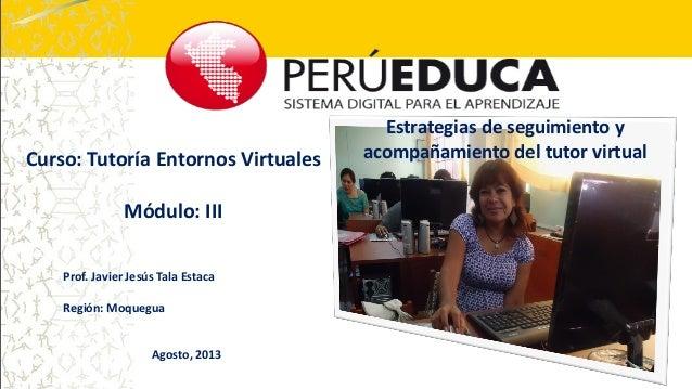 Estrategias de seguimiento y acompañamiento del tutor virtualCurso: Tutoría Entornos Virtuales Módulo: III Prof. Javier Je...